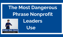 The Most Dangerous Phrase Nonprofit Leaders Use