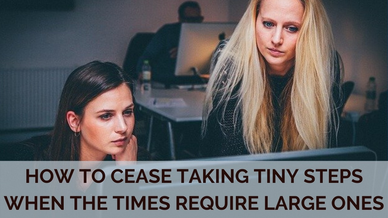 How to Cease Taking Tiny Steps When The Times Require Large Ones
