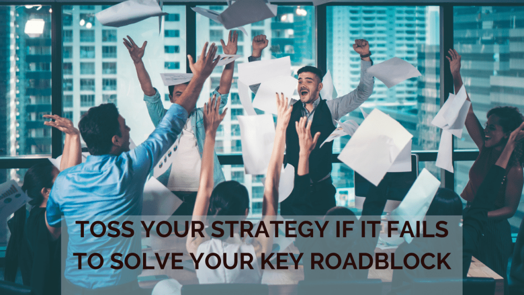Toss Your Strategy if It Fails to Solve Your Key Roadblock