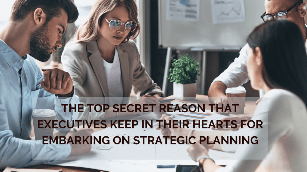 The Top Secret Reason that Executives Keep in their Hearts for Embarking on Strategic Planning