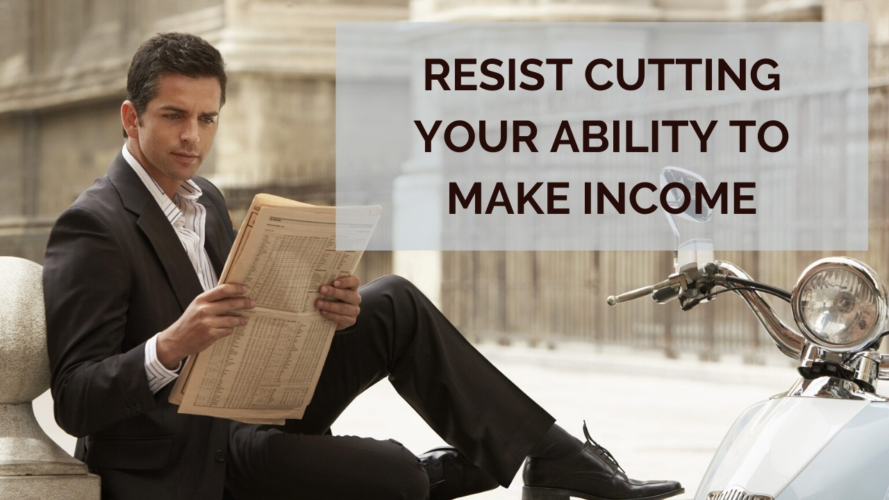 Resist Cutting Your Ability to Make Income