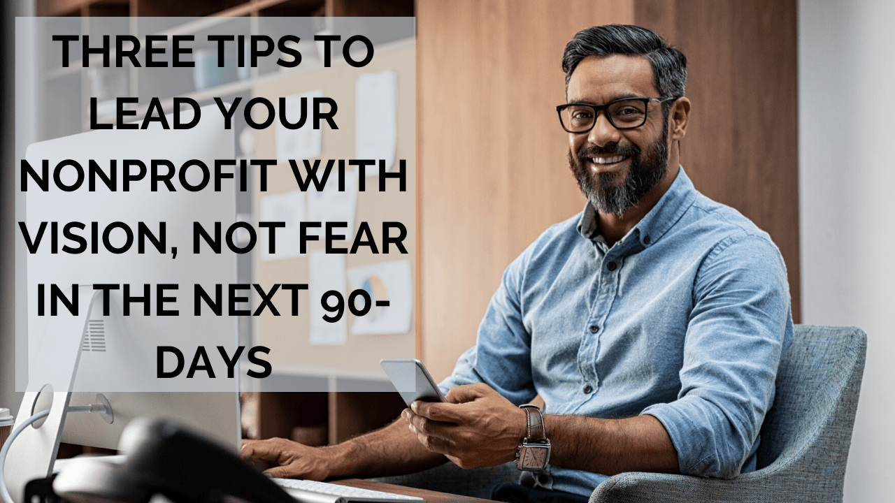 Three Tips to Lead Your Nonprofit with Vision, Not Fear in the Next 90-Days