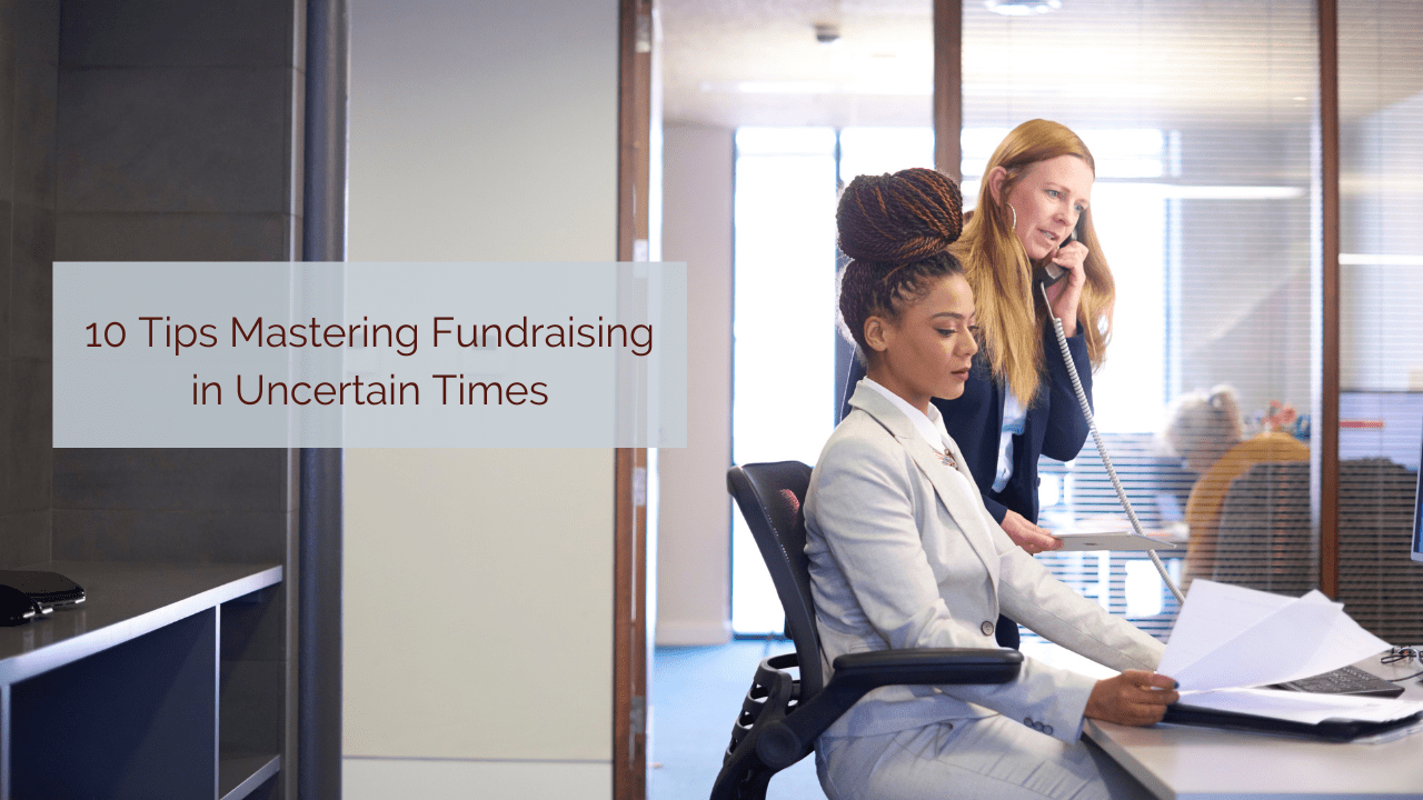 10 Tips for Mastering Fundraising in Uncertain Times