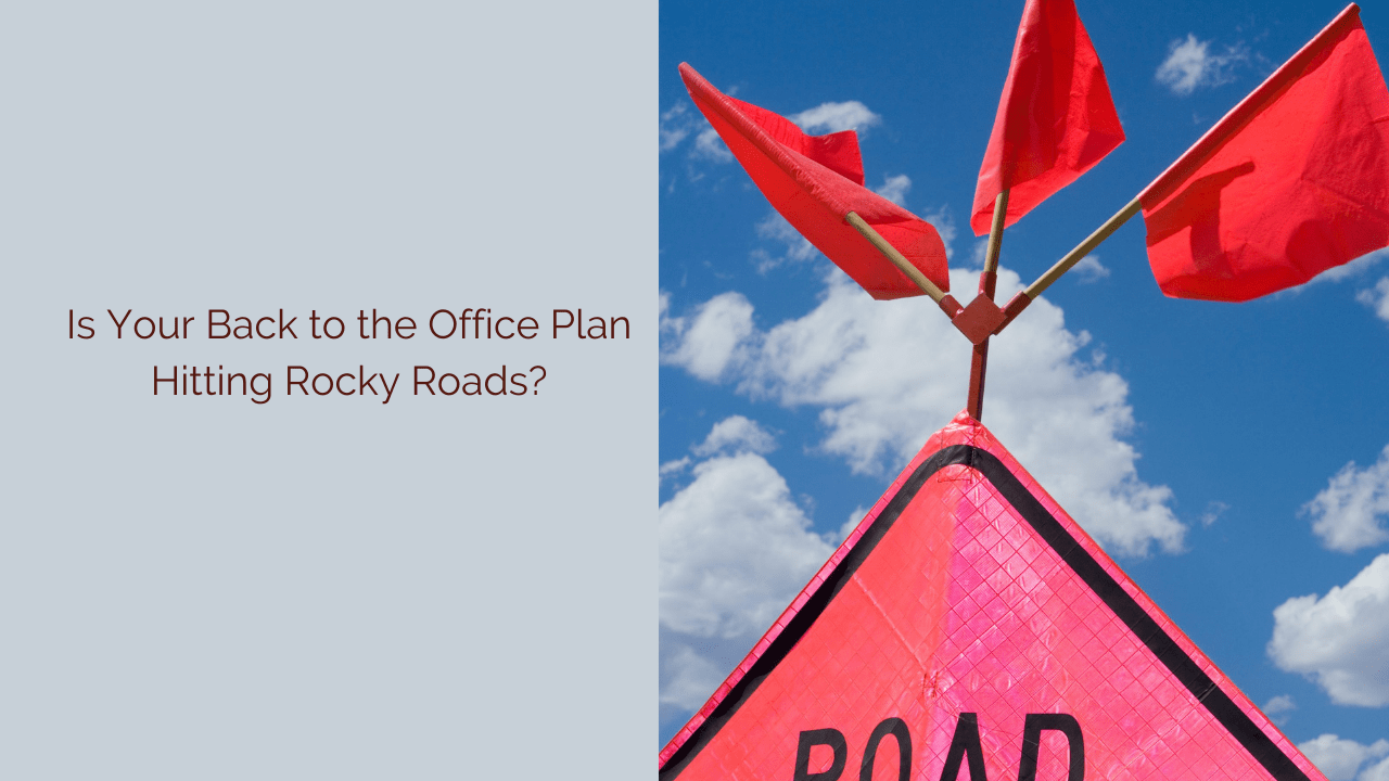 Is Your Back to the Office Plan Hitting Rocky Roads?